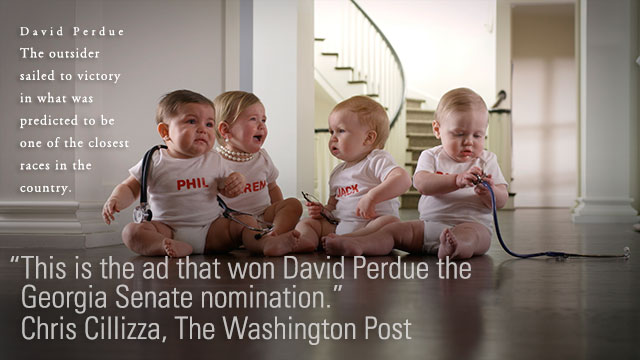 David Perdue -- The outsider sailed to victory in what was predicted to be one of the closest races in the country. ::: In an age in which political ads never really stop and fast-forwarding through commercials is all the rage, making commercials that stand out is the coin of the realm. This one did it. -- Chris Cillizza, The Washington Post